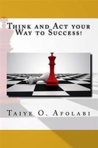 Think and ACT Your Way to Success!: The Secrets of Winning in Business