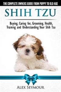 Shih Tzu Dogs - the Complete Owners Guide from Puppy to Old Age: