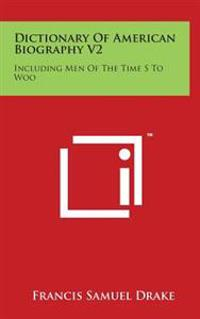 Dictionary of American Biography V2: Including Men of the Time S to Woo