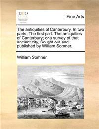 The Antiquities of Canterbury. in Two Parts. the First Part. the Antiquities of Canterbury; Or a Survey of That Ancient City, Sought Out and Published by William Somner.