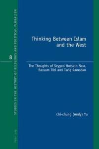 Thinking Between Islam and the West: The Thoughts of Seyyed Hossein Nasr, Bassam Tibi and Tariq Ramadan