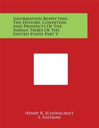 Information Respecting the History, Condition and Prospects of the Indian Tribes of the United States Part V