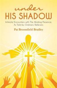 Under His Shadow: Intimate Encounters Withthe Abiding Presence, as Told by Ordinary Believers
