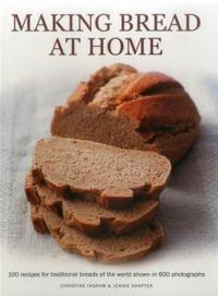 Making Bread at Home: 100 Recipes for Traditional Breads of the World Shown in 600 Photographs