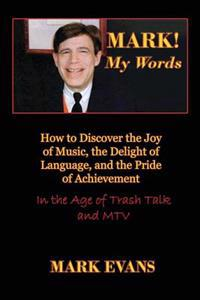 Mark! My Words (How to Discover the Joy of Music, the Delight of Language, and the Pride of Achievement in the Age of Trash Talk and MTV)