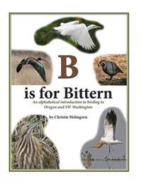 B Is for Bittern: An Alphabetical Introduction to Birding in Oregon and SW Washington