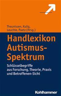 Handlexikon Autismus-Spektrum: Schlusselbegriffe Aus Forschung, Theorie, Praxis Und Betroffenen-Sicht
