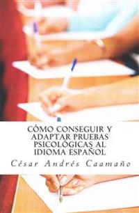Como Conseguir y Adaptar Pruebas Psicologicas Al Idioma Espanol: Adaptacion Etica Con Validez y Fiabilidad
