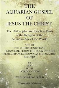 The Aquarian Gospel of Jesus the Christ: The Philosphic and Practical Basis of the Religion of the Aquarian Age of the World