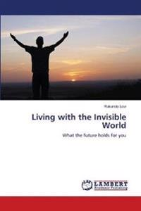 Living with the Invisible World