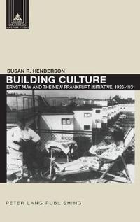 Building Culture: Ernst May and the New Frankfurt Am Main Initiative, 1926-1931