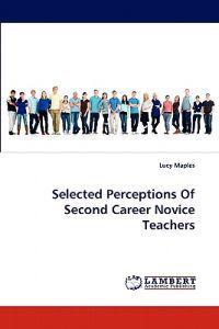 Selected Perceptions of Second Career Novice Teachers