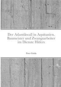Der Atlantikwall in Aquitanien. Baumeister Und Zwangsarbeiter Im Dienste Hitlers