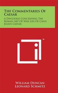 The Commentaries of Caesar: A Discourse Concerning the Roman Art of War Life of Caius Julius Caesar