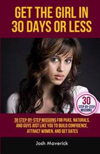 Get the Girl in 30 Days or Less: 30 Step-By-Step Missions for Puas, Naturals, and Guys Just Like You to Build Confidence, Attract Women, and Get Dates