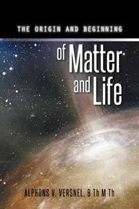 The Origin and Beginning of Matter and Life
