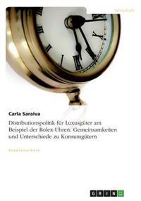 Distributionspolitik Fur Luxusguter Am Beispiel Der Rolex-Uhren. Gemeinsamkeiten Und Unterschiede Zu Konsumgutern