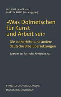 Was Dolmetschen Fur Kunst Und Arbeit SEI: Die Lutherbibel Und Andere Deutsche Bibelubersetzungen. Beitrage Der Rostocker Konferenz 2013