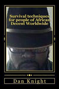 Survival Techniques for People of African Decent Worldwide: 2014 and Beyond Survive and Thrive as Original