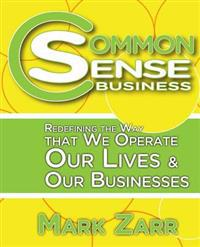 Common Sense Business: Redefining the Way That We Operate Our Lives and Our Businesses