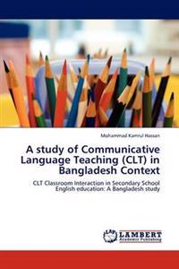 A Study of Communicative Language Teaching (Clt) in Bangladesh Context