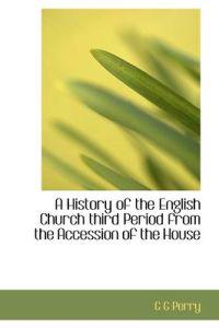 A History of the English Church Third Period from the Accession of the House