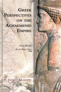 Greek Perspectives on the Achaemenid Empire: Persia Through the Looking Glass