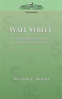 Wall Street: Its Mysteries Revealed-Its Secrets Exposed