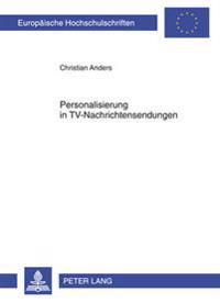 Personalisierung In TV-Nachrichtensendungen: Eine Zeitreihenuntersuchung der Hauptabendnachrichtensendungen Von ARD Und RTL Von 1983 Bis 2005