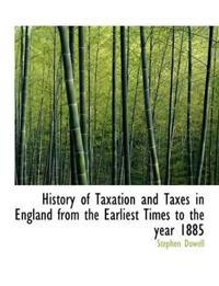 History of Taxation and Taxes in England from the Earliest Times to the Year 1885