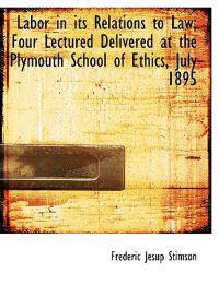 Labor in Its Relations to Law; Four Lectured Delivered at the Plymouth School of Ethics, July 1895