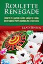 Roulette Renegade: How to Clean the Casino & Make a Living with Simple Proven Gambling Strategies
