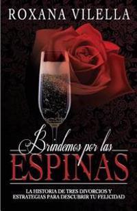 Brindemos Por Las Espinas: La Historia de Tres Divorcios y Estrategias Para Descubrir Tu Felicidad