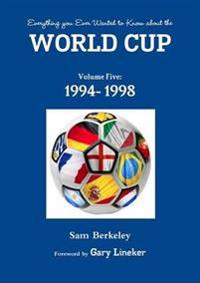 Everything You Ever Wanted to Know About the World Cup Volume Five: 1994- 1998