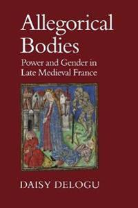 Allegorical Bodies: Power and Gender in Late Medieval France
