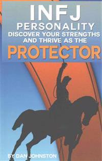 Infj Personality: Discover Your Strengths and Thrive as the Protector: The Ultimate Guide to the Infj Personality Type, Including Infj C