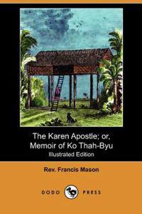 The Karen Apostle; Or, Memoir of Ko Thah-byu, the First Karen Convert