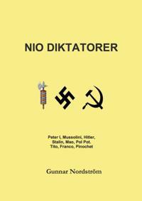 Nio diktatorer : Peter den Store, Mussolini, Hitler, Stalin, Mao, Pol Pot, Tito, Franco, Pinochet : historiskt sammanhang, karriär, politik, kulturpolitik, musik, brott