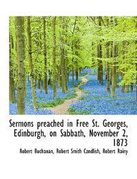 Sermons Preached in Free St. Georges, Edinburgh, on Sabbath, November 2, 1873