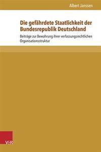 Die Gefahrdete Staatlichkeit Der Bundesrepublik Deutschland: Beitrage Zur Bewahrung Ihrer Verfassungsrechtlichen Organisationsstruktur