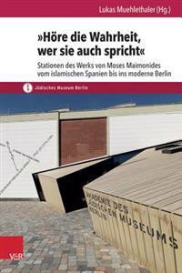 Hore Die Wahrheit, Wer Sie Auch Spricht: Stationen Des Werks Von Moses Maimonides Vom Islamischen Spanien Bis Ins Moderne Berlin