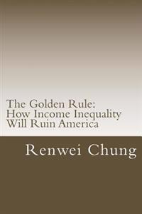 The Golden Rule: How Income Inequality Will Ruin America
