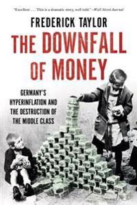 The Downfall of Money: Germany S Hyperinflation and the Destruction of the Middle Class