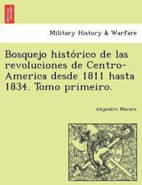Bosquejo Histo Rico de Las Revoluciones de Centro-America Desde 1811 Hasta 1834. Tomo Primeiro.