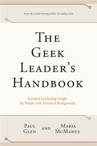 The Geek Leader's Handbook: Essential Leadership Insight for People with Technical Backgrounds
