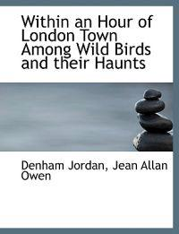 Within an Hour of London Town Among Wild Birds and Their Haunts