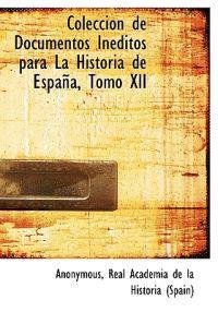 Colecci N de Documentos in Ditos Para La Historia de Espa A, Tomo XII