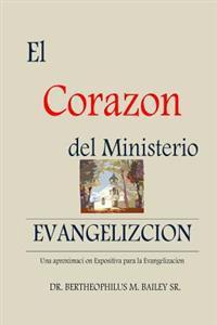 El Corazo del Ministerio: Una Aproximacion Expositiva Para La Evangelizacion