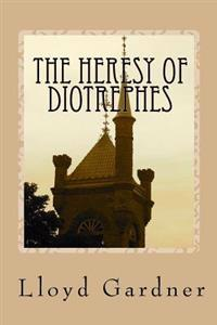 The Heresy of Diotrephes: An Expose of the One-Man Form of Leadership in the Church
