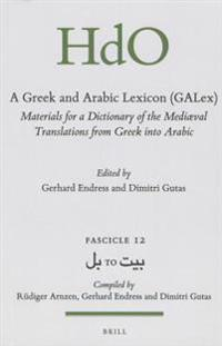A Greek and Arabic Lexicon (Galex): Materials for a Dictionary of the Mediaeval Translations from Greek Into Arabic. Fascicle 12, بل To &#
